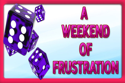18298 - A WEEKEND OF FRUSTRATION